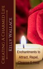 Creating A Charmed Life - Enchantments To Attract, Repel, Cleanse and Heal