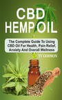 CBD Hemp Oil: The Complete Guide To Using CBD Oil For Health, Pain Relief, Anxiety And Overall Wellness - The Complete Guide To Using CBD Oil For Health, Panxiety And Overall Wellness
