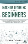 Machine Learning for Beginners - An Introduction for Beginners, Why Machine Learning Matters Today and How Machine Learning Networks, Algorithms, Concepts and Neural Networks Really Work