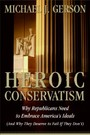 Heroic Conservatism - Why Republicans Need to Embrace America's Ideals (And Why They Deserve to Fail If They Don't)