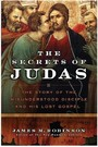 Secrets of Judas - The Story of the Misunderstood Disciple and His Lost Gospel
