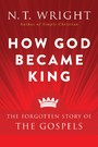 How God Became King - The Forgotten Story of the Gospels