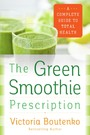 Green Smoothie Prescription - A Complete Guide to Total Health