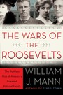 Wars of the Roosevelts - The Ruthless Rise of America's Greatest Political Family
