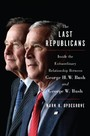 Last Republicans - Inside the Extraordinary Relationship Between George H.W. Bush and George W. Bush