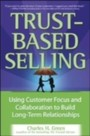 Trust-Based Selling - Using Customer Focus and Collaboration to Build Long-Term Relationships
