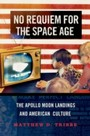 No Requiem for the Space Age: The Apollo Moon Landings and American Culture - The Apollo Moon Landings and American Culture