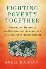 Fighting Poverty Together - Rethinking Strategies for Business, Governments, and Civil Society to Reduce Poverty