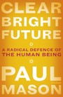 Clear Bright Future - A Radical Defence of the Human Being