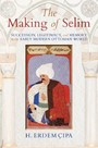 Making of Selim - Succession, Legitimacy, and Memory in the Early Modern Ottoman World