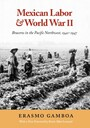 Mexican Labor and World War II - Braceros in the Pacific Northwest, 1942-1947