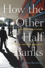 How the Other Half Banks - Exclusion, Exploitation, and the Threat to Democracy