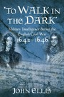 To Walk in the Dark - Military Intelligence in the English Civil War, 1642-1646