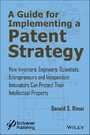 A Guide for Implementing a Patent Strategy - How Inventors, Engineers, Scientists, Entrepreneurs, and Independent Innovators Can Protect Their Intellectual Property