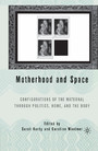 Motherhood and Space - Configurations of the Maternal through Politics, Home, and the Body