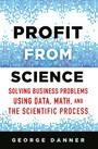 Profit from Science - Solving Business Problems using Data, Math, and the Scientific Process