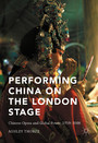 Performing China on the London Stage - Chinese Opera and Global Power, 1759-2008