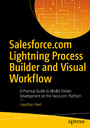 Salesforce.com Lightning Process Builder and Visual Workflow - A Practical Guide to Model-Driven Development on the Force.com Platform