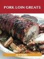 Pork Loin Greats: Delicious Pork Loin Recipes, The Top 60 Pork Loin Recipes