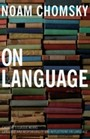 On Language - Chomsky's Classic Works Language and Responsibility and Reflections on Language in One Volume