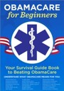 ObamaCare for Beginners - Your Survival Guide Book to Beating ObamaCare