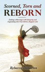 Scorned, Torn And Reborn - Ending a Marriage with Integrity and Expanding into Your Better, Happier Life