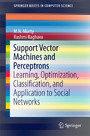 Support Vector Machines and Perceptrons - Learning, Optimization, Classification, and Application to Social Networks