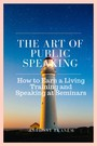 The Art of Public Speaking - How to Earn a Living Training and Speaking at Seminars