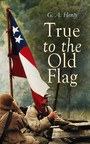 True to the Old Flag - Historical Novels - America Series: Tale of the American War of Independence, With Wolfe in Canada, Captain Bayley's Heir, With Lee in Virginia, Redskin and Cowboy, In the Heart of the Rockies...