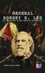 General Robert E. Lee: The True Story of the Infamous 'Marble Man' - The Life & Legacy of Robert E. Lee, Including Personal Writings, Speeches and Orders