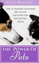 The Power of Pets - Learn to Psychically Communicate with your Pet, How to Heal Them and How They Heal Us