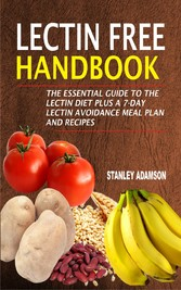 Lectin Free Handbook - The Essential Guide To The Lectin Diet Plus A 7-Day Lectin Avoidance Meal Plan And Recipes