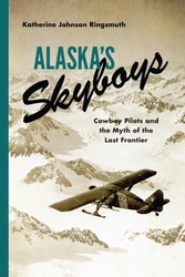 Alaska's Skyboys - Cowboy Pilots and the Myth of the Last Frontier