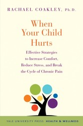 When Your Child Hurts - Effective Strategies to Increase Comfort, Reduce Stress, and Break the Cycle of Chronic Pain