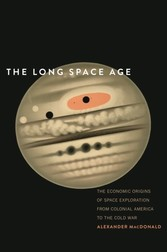Long Space Age - The Economic Origins of Space Exploration from Colonial America to the Cold War