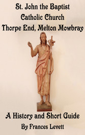 St. John the Baptist Catholic Church, Thorpe End, Melton Mowbray - A History and Short Guide