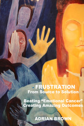 Frustration - From Source to Solution - Beating 'Emotional Cancer' - Creating Extraordinary Outcomes