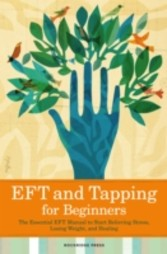 Eft and Tapping for Beginners - The Essential Eft Manual to Start Relieving Stress, Losing Weight, and Healing