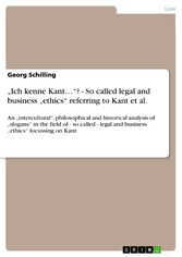 'Ich kenne Kant...'? - So called legal and business 'ethics' referring to Kant et al. - An 'intercultural', philosophical and historical analysis of 'slogans' in the field of - so called - legal and business 'ethics' focussing on Kant
