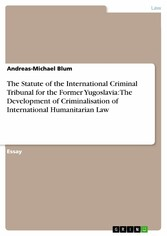 The Statute of the International Criminal Tribunal for the Former Yugoslavia: The Development of Criminalisation of International Humanitarian Law