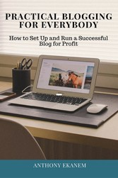 Practical Blogging for Everybody - How to Set Up and Run a Successful Blog for Profit